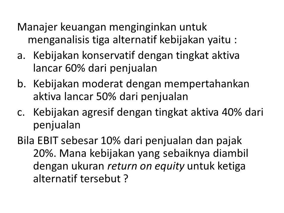 Manajer keuangan menginginkan untuk menganalisis tiga alternatif kebijakan yaitu :