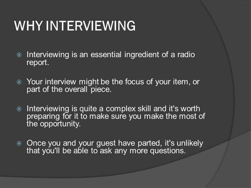 WHY INTERVIEWING Interviewing is an essential ingredient of a radio report.