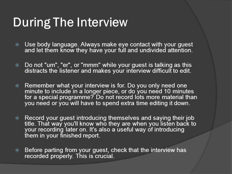 During The Interview Use body language. Always make eye contact with your guest and let them know they have your full and undivided attention.