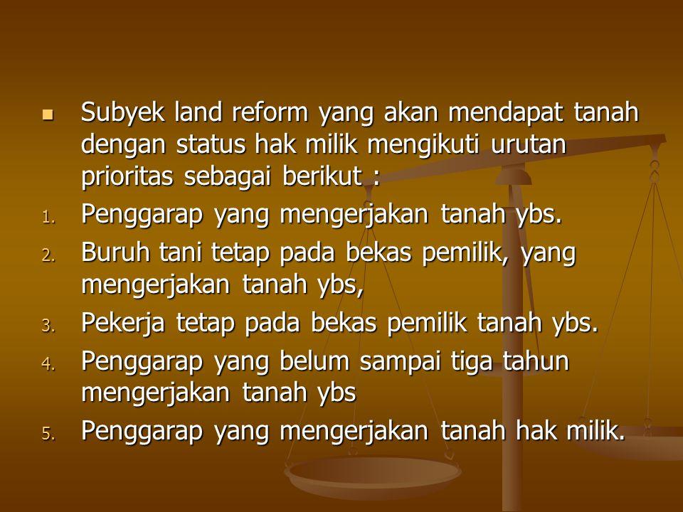 Subyek land reform yang akan mendapat tanah dengan status hak milik mengikuti urutan prioritas sebagai berikut :