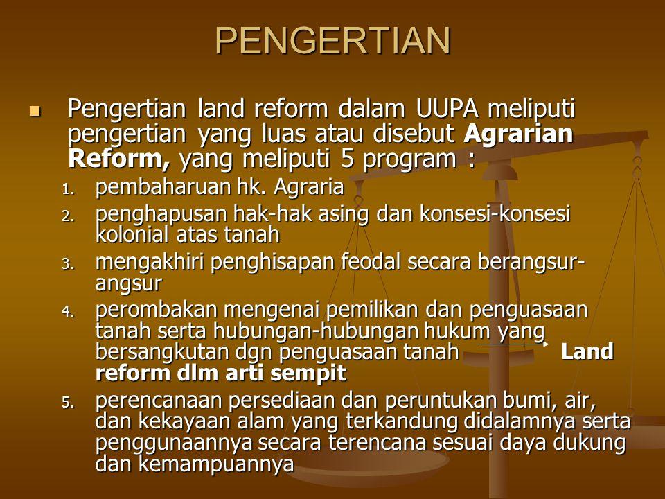 PENGERTIAN Pengertian land reform dalam UUPA meliputi pengertian yang luas atau disebut Agrarian Reform, yang meliputi 5 program :