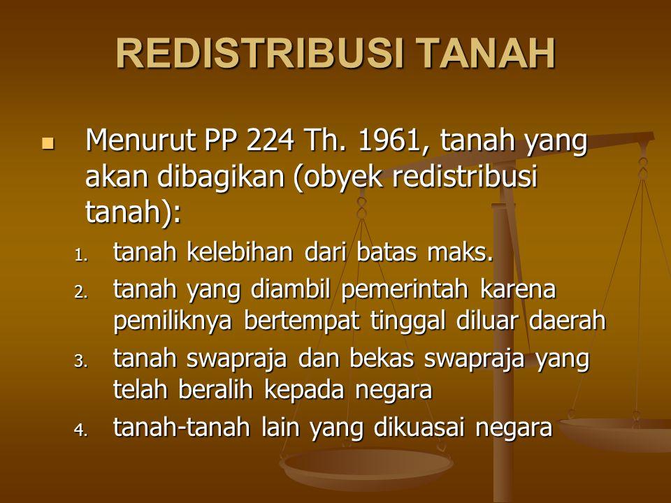 REDISTRIBUSI TANAH Menurut PP 224 Th. 1961, tanah yang akan dibagikan (obyek redistribusi tanah): tanah kelebihan dari batas maks.