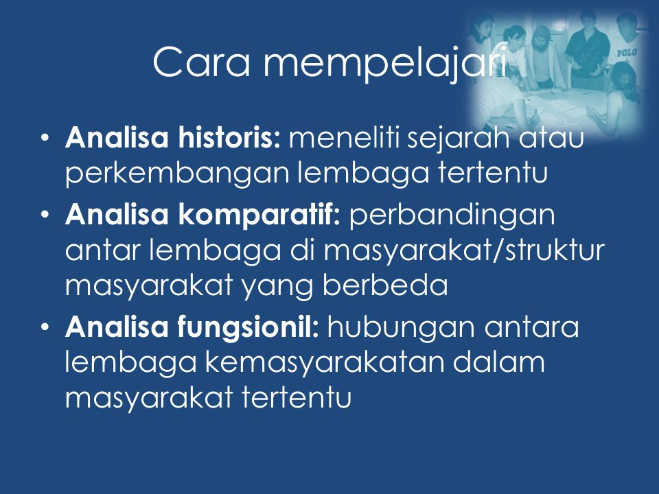 Cara mempelajari Analisa historis: meneliti sejarah atau perkembangan lembaga tertentu.