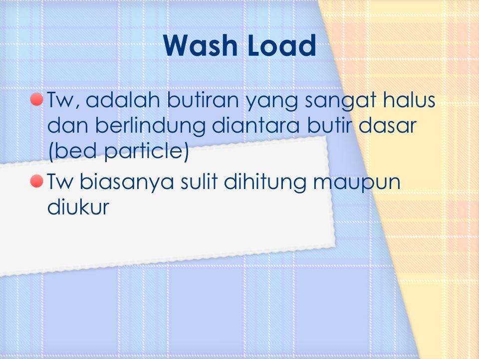 Wash Load Tw, adalah butiran yang sangat halus dan berlindung diantara butir dasar (bed particle) Tw biasanya sulit dihitung maupun diukur.