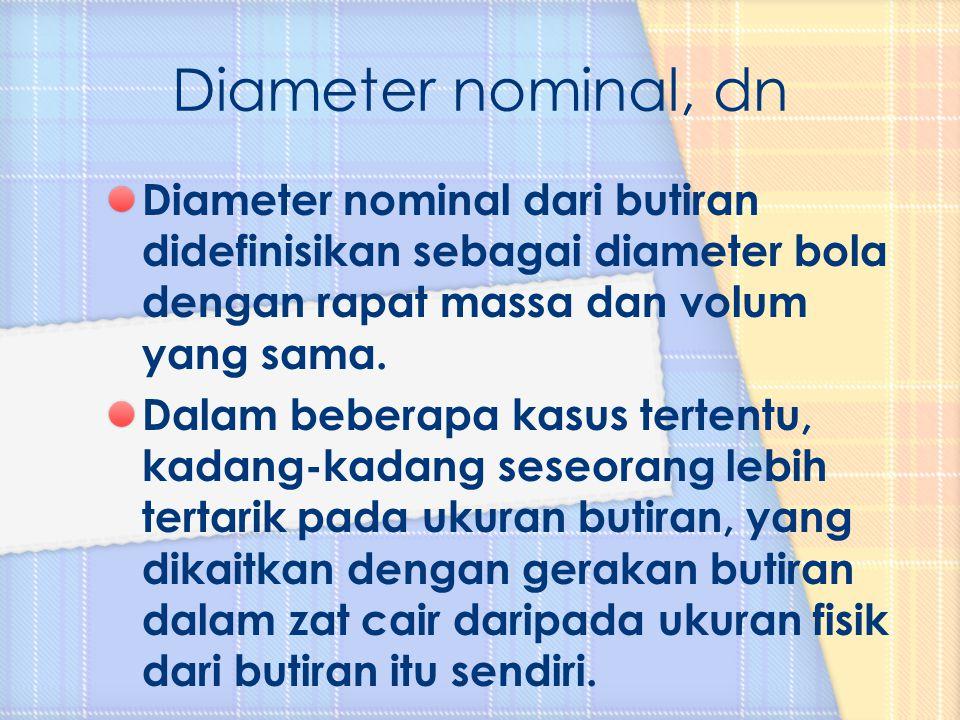 Diameter nominal, dn Diameter nominal dari butiran didefinisikan sebagai diameter bola dengan rapat massa dan volum yang sama.
