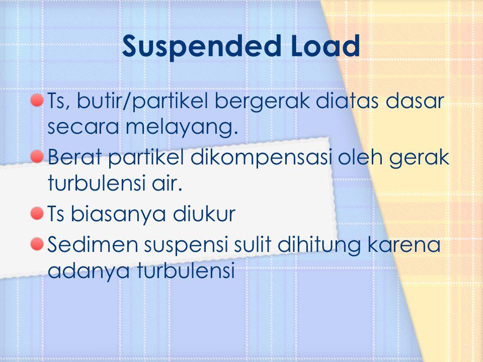 Suspended Load Ts, butir/partikel bergerak diatas dasar secara melayang. Berat partikel dikompensasi oleh gerak turbulensi air.