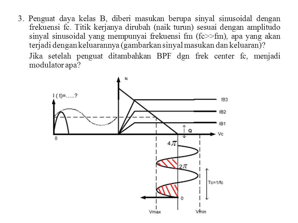 3. Penguat daya kelas B, diberi masukan berupa sinyal sinusoidal dengan frekuensi fc. Titik kerjanya dirubah (naik turun) sesuai dengan amplitudo sinyal sinusoidal yang mempunyai frekuensi fm (fc>>fm), apa yang akan terjadi dengan keluarannya (gambarkan sinyal masukan dan keluaran)