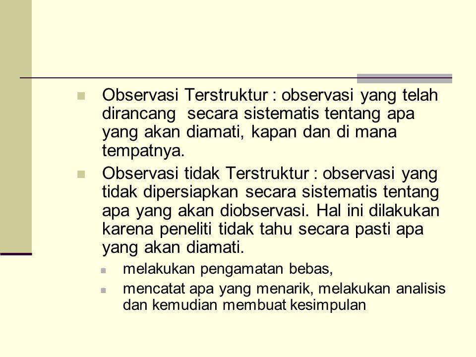 Observasi Terstruktur : observasi yang telah dirancang secara sistematis tentang apa yang akan diamati, kapan dan di mana tempatnya.