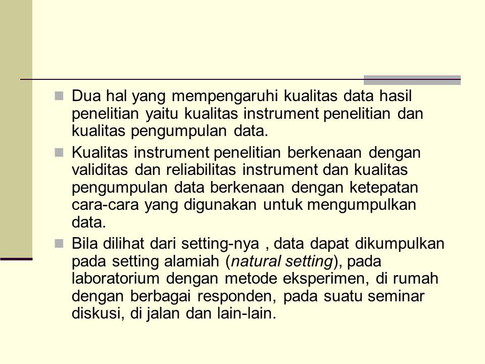 Dua hal yang mempengaruhi kualitas data hasil penelitian yaitu kualitas instrument penelitian dan kualitas pengumpulan data.