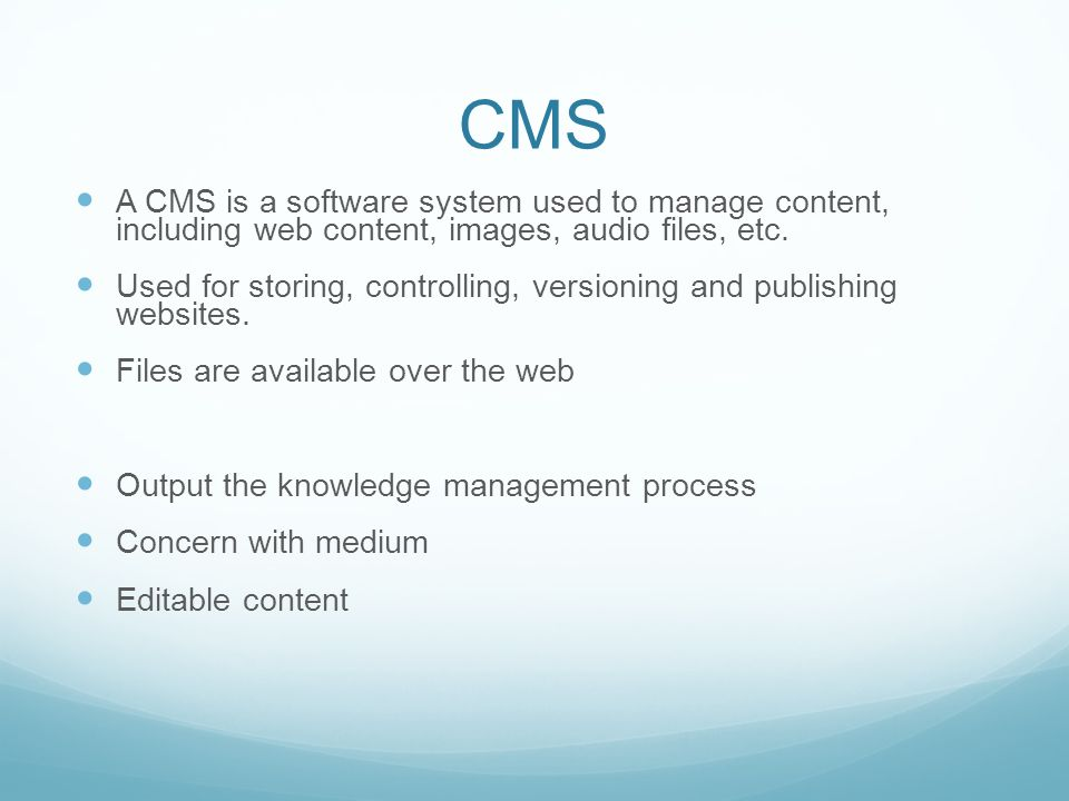 CMS A CMS is a software system used to manage content, including web content, images, audio files, etc.