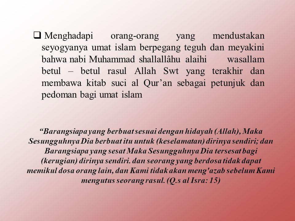 Menghadapi orang-orang yang mendustakan seyogyanya umat islam berpegang teguh dan meyakini bahwa nabi Muhammad shallallâhu alaihi wasallam betul – betul rasul Allah Swt yang terakhir dan membawa kitab suci al Qur'an sebagai petunjuk dan pedoman bagi umat islam