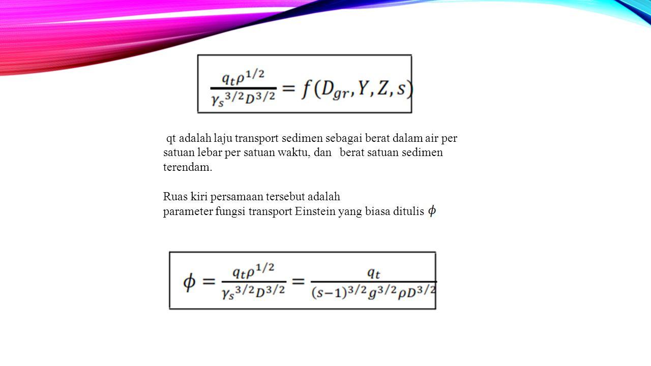 qt adalah laju transport sedimen sebagai berat dalam air per satuan lebar per satuan waktu, dan berat satuan sedimen terendam.