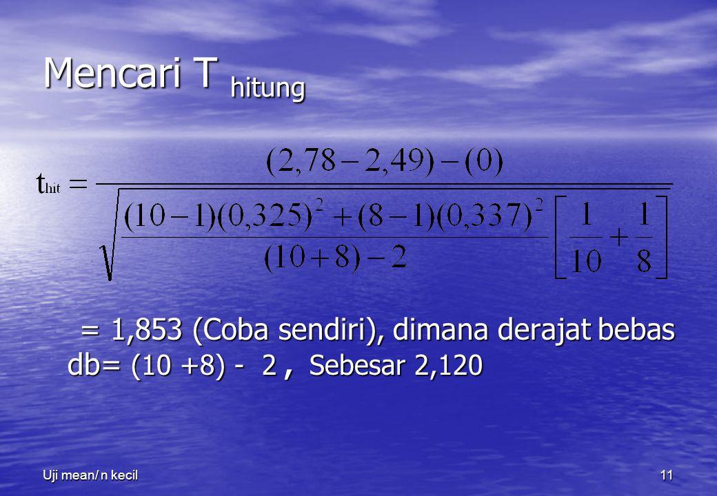 Uji Mean/ n kecil Mencari T hitung. = 1,853 (Coba sendiri), dimana derajat bebas db= (10 +8) - 2 , Sebesar 2,120.
