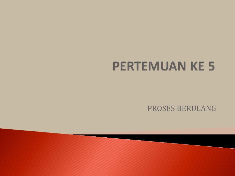 PERTEMUAN KE 5 PROSES BERULANG