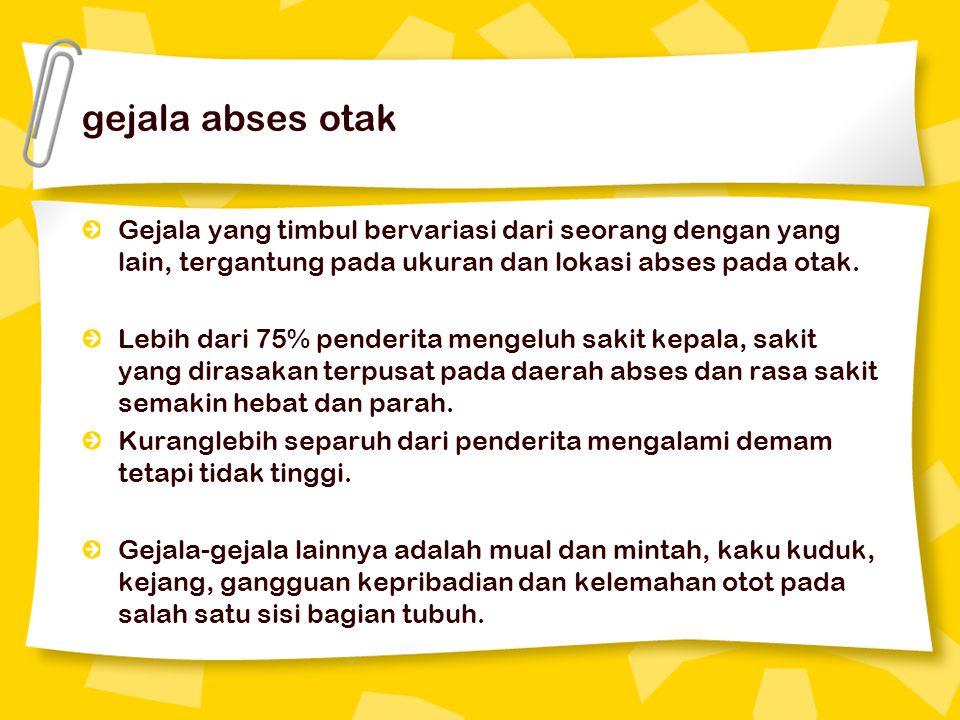 gejala abses otak Gejala yang timbul bervariasi dari seorang dengan yang lain, tergantung pada ukuran dan lokasi abses pada otak.