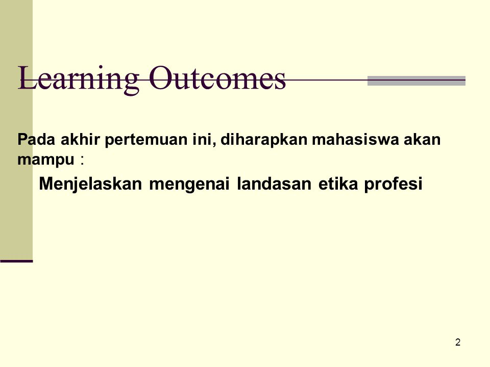 Learning Outcomes Menjelaskan mengenai landasan etika profesi