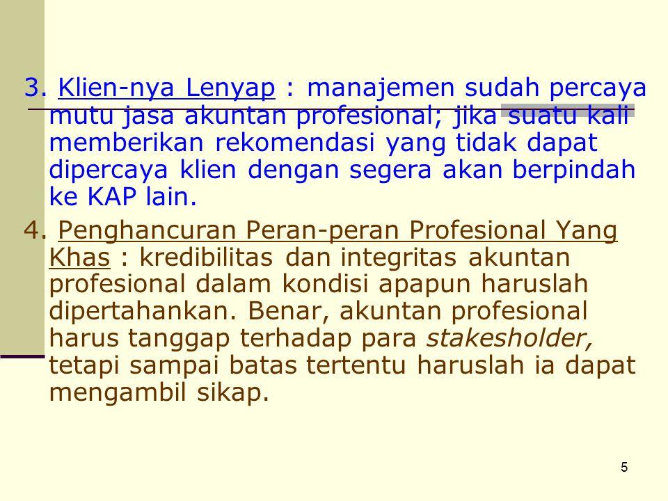 3. Klien-nya Lenyap : manajemen sudah percaya mutu jasa akuntan profesional; jika suatu kali memberikan rekomendasi yang tidak dapat dipercaya klien dengan segera akan berpindah ke KAP lain.