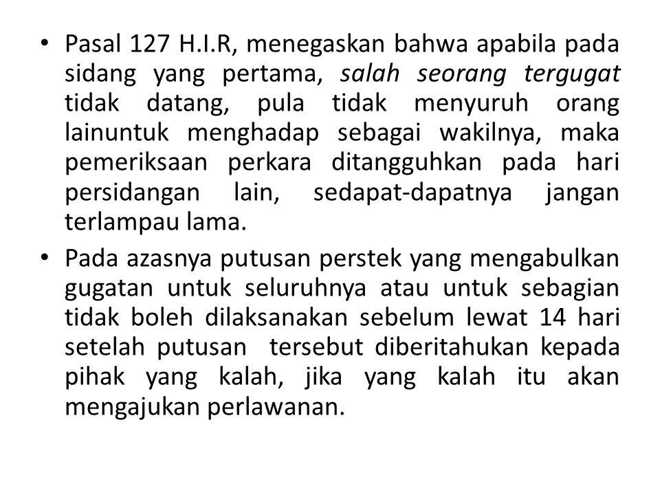 Pasal 127 H.I.R, menegaskan bahwa apabila pada sidang yang pertama, salah seorang tergugat tidak datang, pula tidak menyuruh orang lainuntuk menghadap sebagai wakilnya, maka pemeriksaan perkara ditangguhkan pada hari persidangan lain, sedapat-dapatnya jangan terlampau lama.