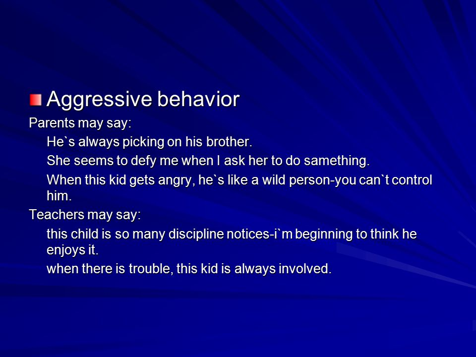Aggressive behavior Parents may say: