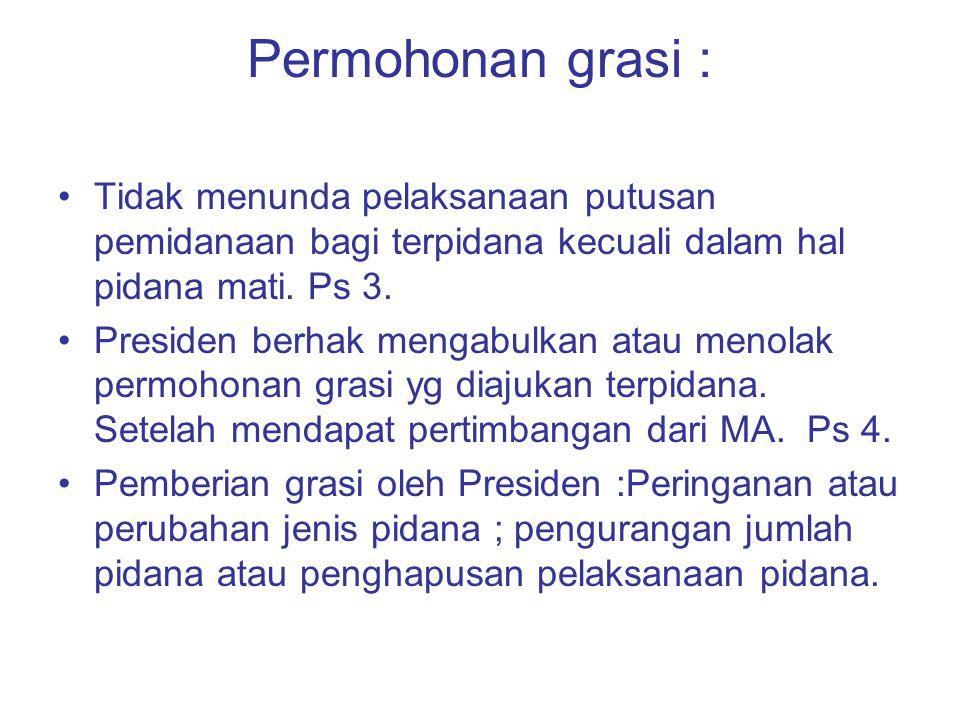Permohonan grasi : Tidak menunda pelaksanaan putusan pemidanaan bagi terpidana kecuali dalam hal pidana mati. Ps 3.