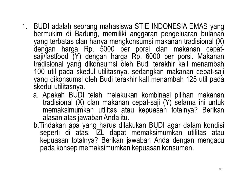 BUDI adalah seorang mahasiswa STIE INDONESIA EMAS yang bermukim di Badung, memiliki anggaran pengeluaran bulanan yang terbatas clan hanya mengkonsumsi makanan tradisional (X) dengan harga Rp. 5000 per porsi clan makanan cepat- saji/fastfood (Y) dengan harga Rp. 6000 per porsi. Makanan tradisional yang dikonsumsi oleh Budi terakhir kall menambah 100 util pada skedul utilitasnya. sedangkan makanan cepat-saji yang dikonsumsl oleh Budi terakhir kall menambah 125 util pada skedul utilitasnya.