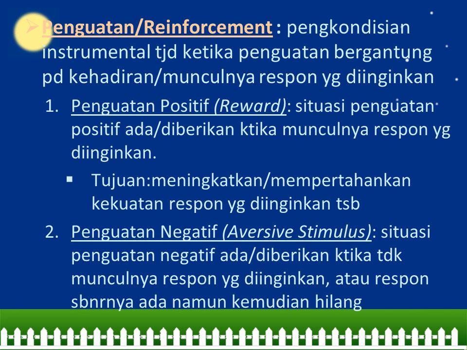 Penguatan/Reinforcement : pengkondisian instrumental tjd ketika penguatan bergantung pd kehadiran/munculnya respon yg diinginkan