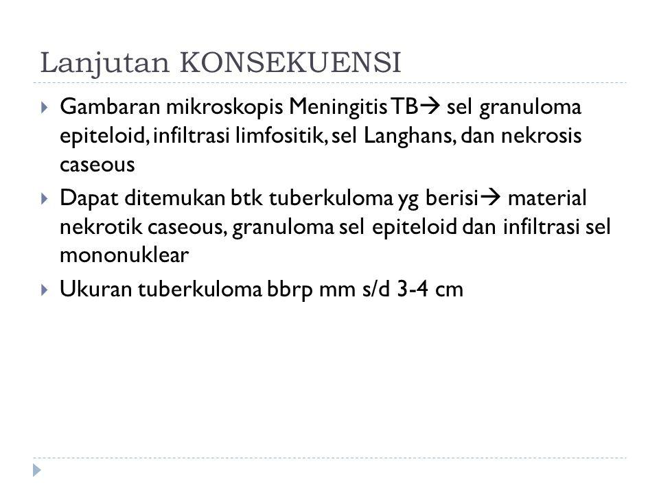 Lanjutan KONSEKUENSI Gambaran mikroskopis Meningitis TB sel granuloma epiteloid, infiltrasi limfositik, sel Langhans, dan nekrosis caseous.