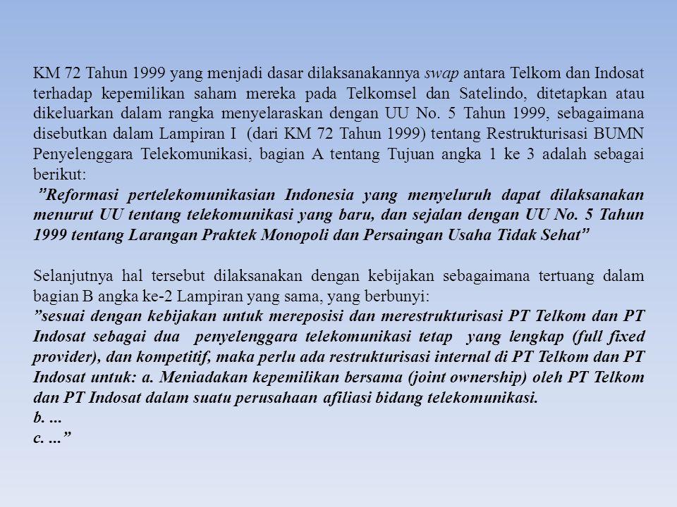 KM 72 Tahun 1999 yang menjadi dasar dilaksanakannya swap antara Telkom dan Indosat terhadap kepemilikan saham mereka pada Telkomsel dan Satelindo, ditetapkan atau dikeluarkan dalam rangka menyelaraskan dengan UU No. 5 Tahun 1999, sebagaimana disebutkan dalam Lampiran I (dari KM 72 Tahun 1999) tentang Restrukturisasi BUMN Penyelenggara Telekomunikasi, bagian A tentang Tujuan angka 1 ke 3 adalah sebagai berikut: