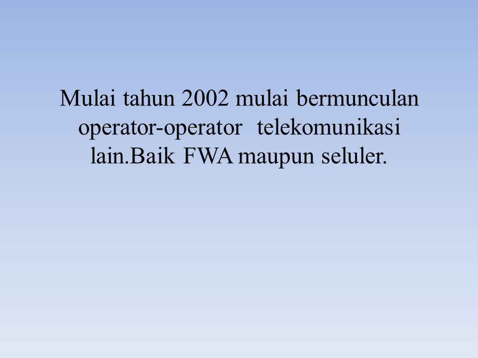Mulai tahun 2002 mulai bermunculan operator-operator telekomunikasi lain.Baik FWA maupun seluler.