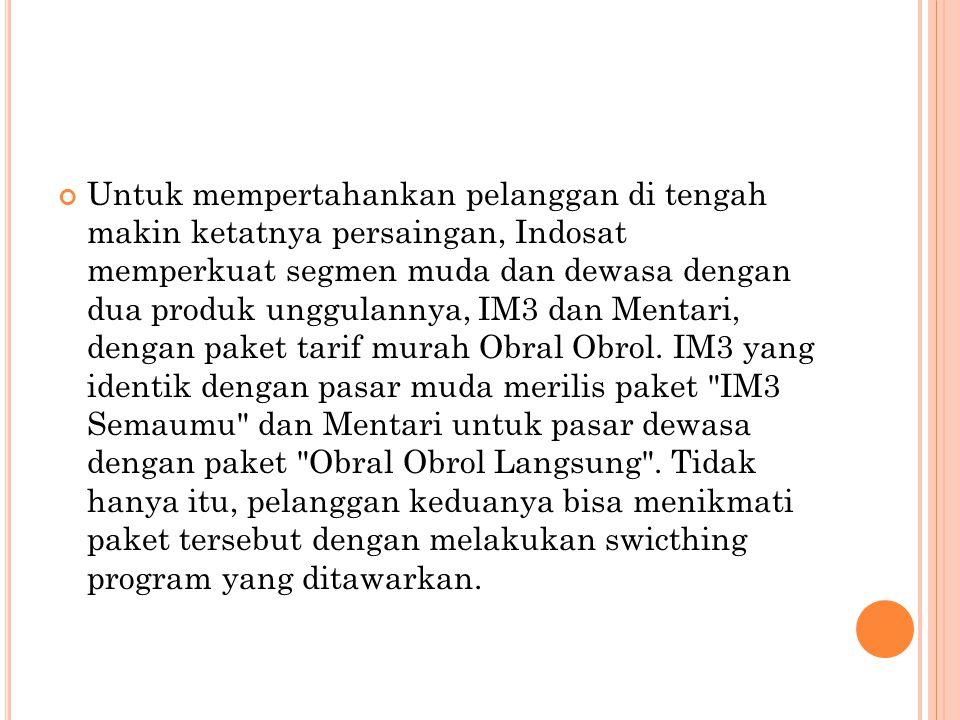 Untuk mempertahankan pelanggan di tengah makin ketatnya persaingan, Indosat memperkuat segmen muda dan dewasa dengan dua produk unggulannya, IM3 dan Mentari, dengan paket tarif murah Obral Obrol.