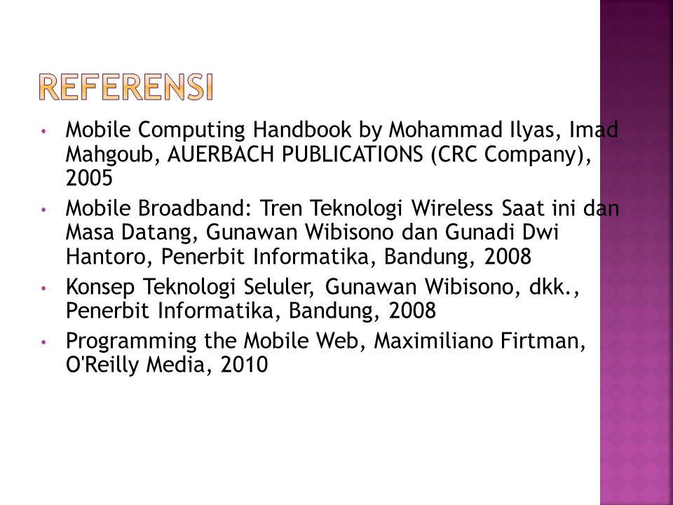 Referensi Mobile Computing Handbook by Mohammad Ilyas, Imad Mahgoub, AUERBACH PUBLICATIONS (CRC Company), 2005.