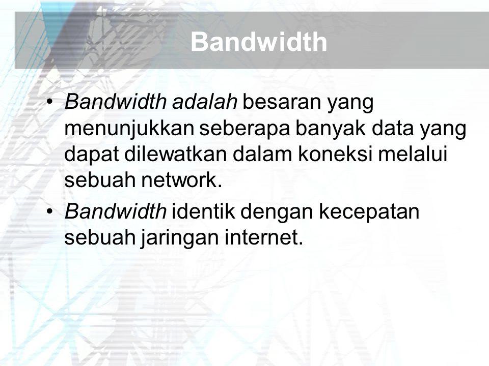 Bandwidth Bandwidth adalah besaran yang menunjukkan seberapa banyak data yang dapat dilewatkan dalam koneksi melalui sebuah network.