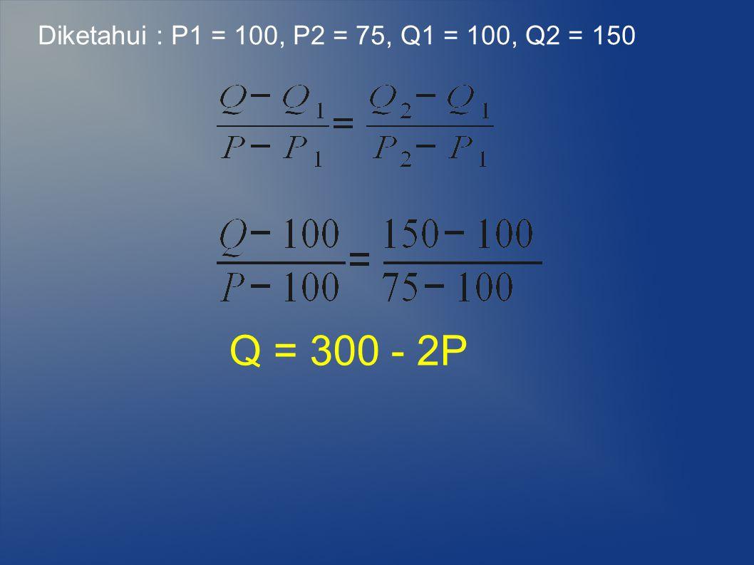 Diketahui : P1 = 100, P2 = 75, Q1 = 100, Q2 = 150 Q = 300 - 2P