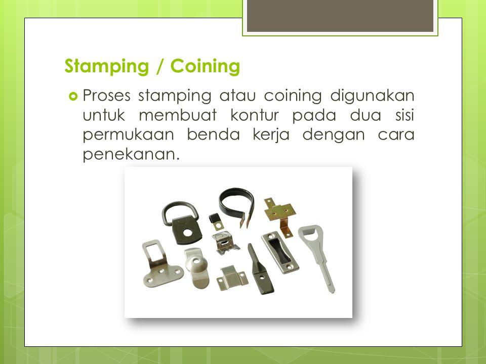 Stamping / Coining Proses stamping atau coining digunakan untuk membuat kontur pada dua sisi permukaan benda kerja dengan cara penekanan.