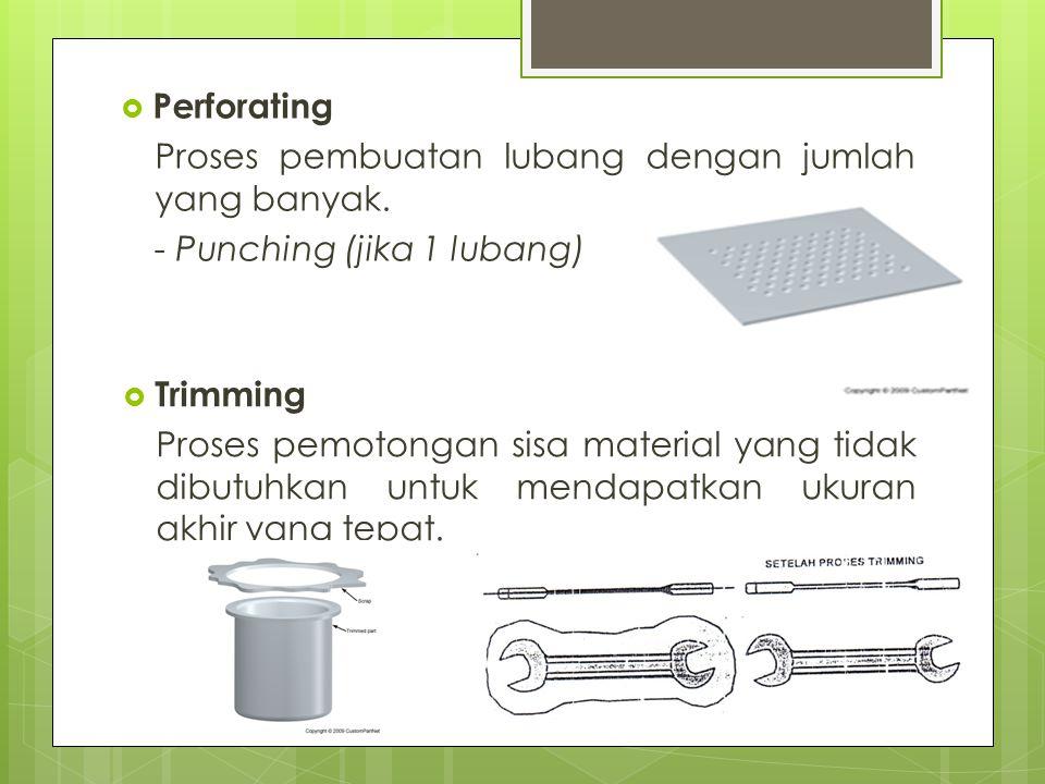 Perforating Proses pembuatan lubang dengan jumlah yang banyak. - Punching (jika 1 lubang) Trimming.