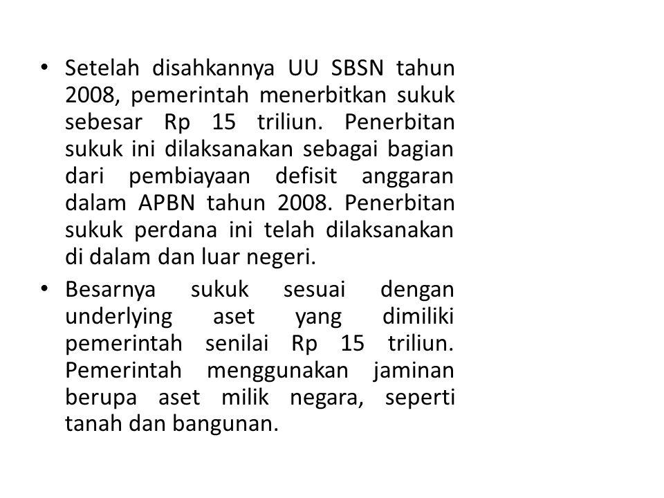 Setelah disahkannya UU SBSN tahun 2008, pemerintah menerbitkan sukuk sebesar Rp 15 triliun. Penerbitan sukuk ini dilaksanakan sebagai bagian dari pembiayaan defisit anggaran dalam APBN tahun 2008. Penerbitan sukuk perdana ini telah dilaksanakan di dalam dan luar negeri.