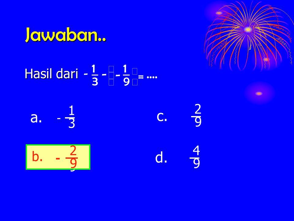 Jawaban.. c. a. d. b. .... 9 1 3 = - Hasil dari 3 1 9 2 4 b. 9 2 - - ç