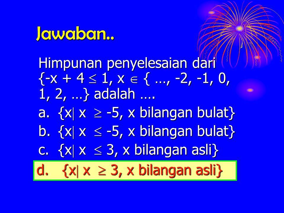 Jawaban.. Himpunan penyelesaian dari {-x + 4  1, x  { …, -2, -1, 0, 1, 2, …} adalah …. a. {x x  -5, x bilangan bulat}
