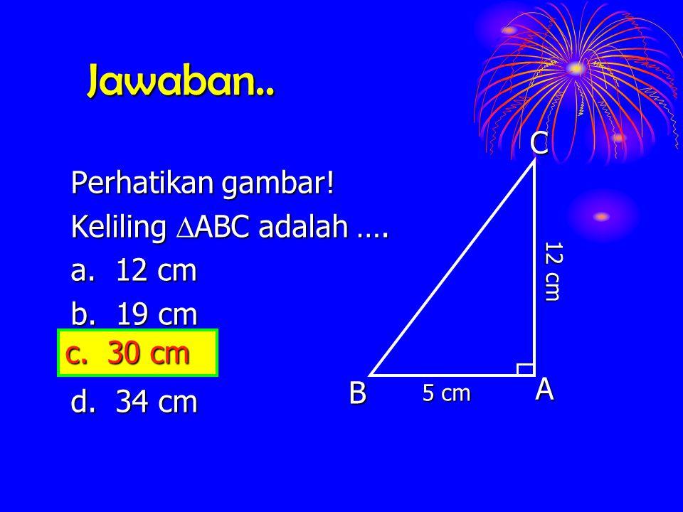 Jawaban.. C Perhatikan gambar! Keliling ABC adalah …. a. 12 cm