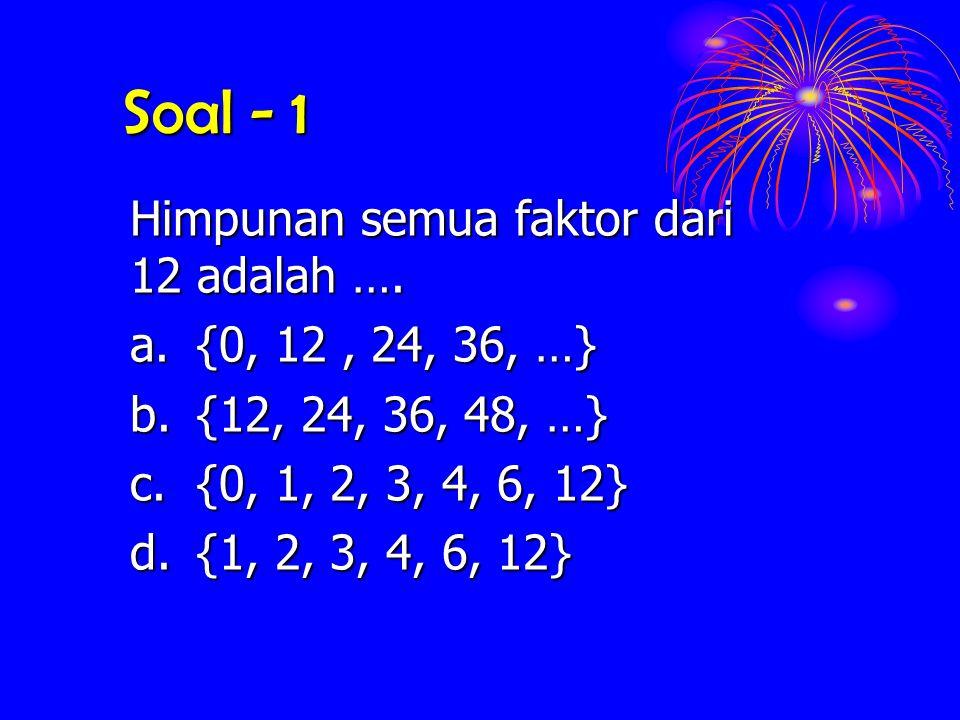 Soal - 1 Himpunan semua faktor dari 12 adalah ….