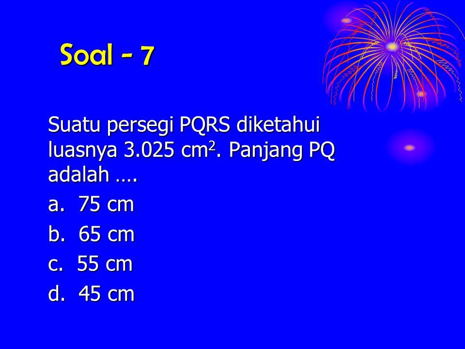 Soal - 7 Suatu persegi PQRS diketahui luasnya 3.025 cm2. Panjang PQ adalah …. a. 75 cm. b. 65 cm.