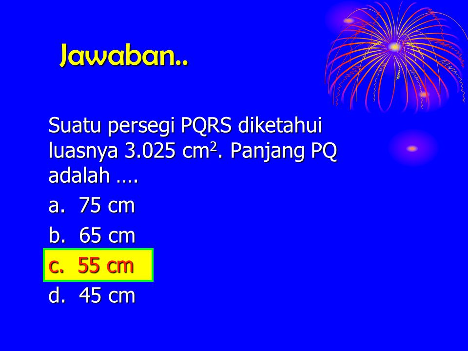 Jawaban.. Suatu persegi PQRS diketahui luasnya 3.025 cm2. Panjang PQ adalah …. a. 75 cm. b. 65 cm.