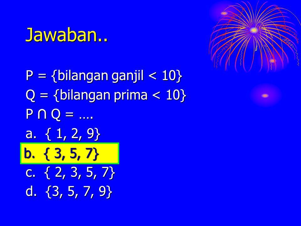 Jawaban.. P = {bilangan ganjil < 10} Q = {bilangan prima < 10}