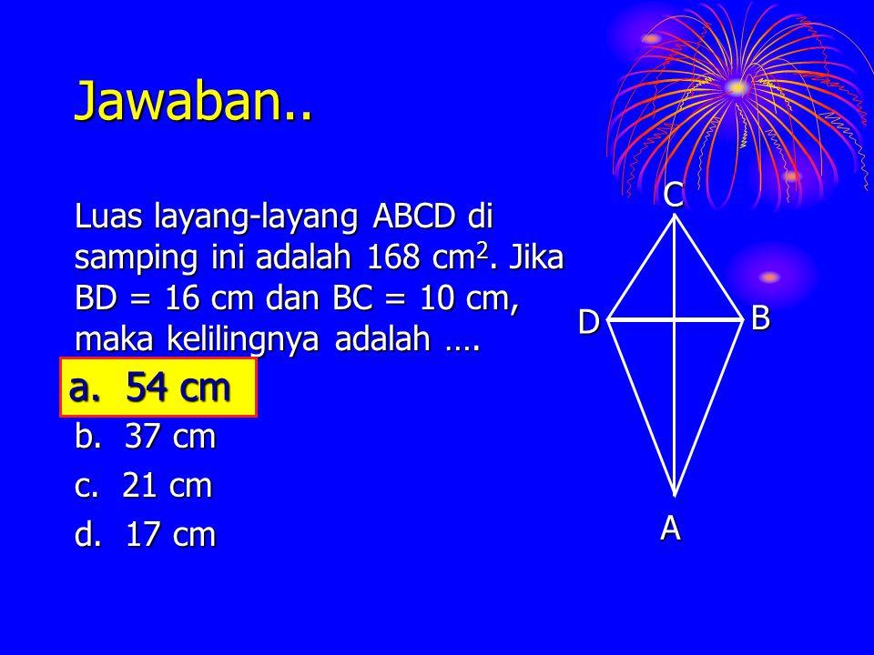 Jawaban.. A. C. B. D. Luas layang-layang ABCD di samping ini adalah 168 cm2. Jika BD = 16 cm dan BC = 10 cm, maka kelilingnya adalah ….