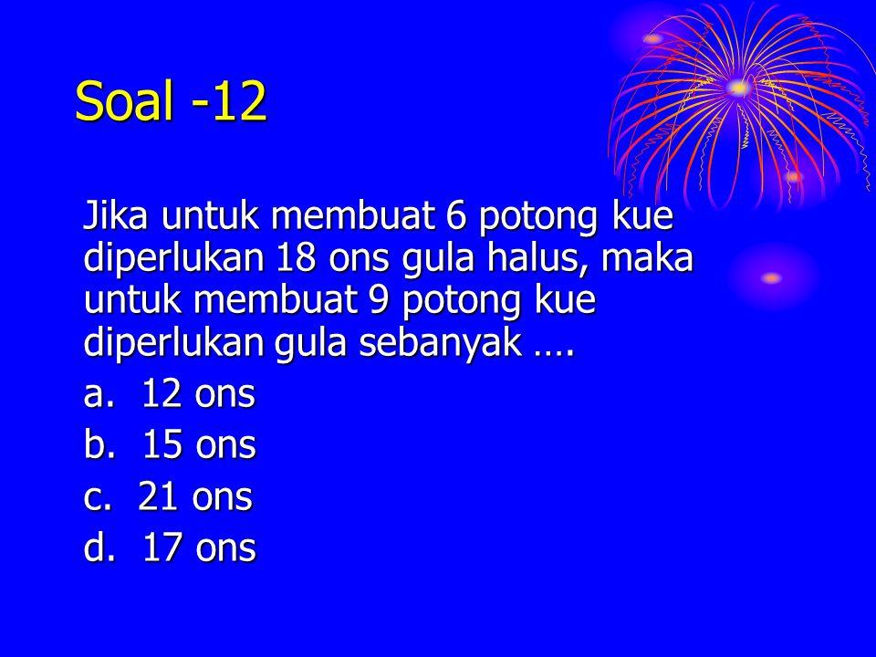 Soal -12 Jika untuk membuat 6 potong kue diperlukan 18 ons gula halus, maka untuk membuat 9 potong kue diperlukan gula sebanyak ….