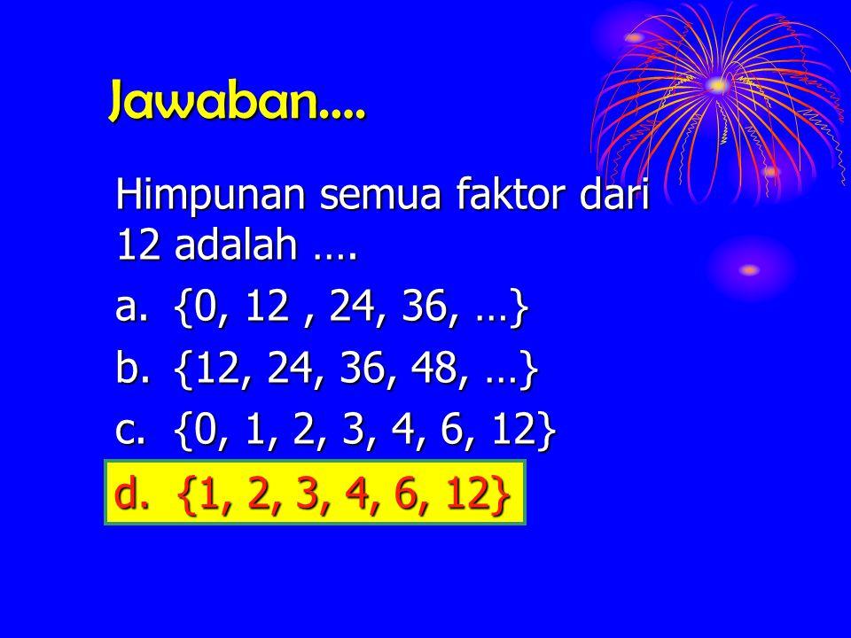 Jawaban…. Himpunan semua faktor dari 12 adalah ….