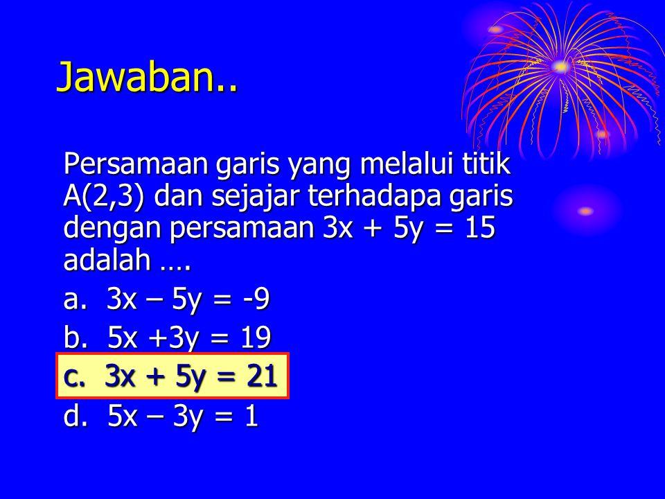 Jawaban.. Persamaan garis yang melalui titik A(2,3) dan sejajar terhadapa garis dengan persamaan 3x + 5y = 15 adalah ….