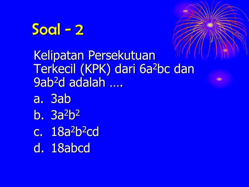 Soal - 2 Kelipatan Persekutuan Terkecil (KPK) dari 6a2bc dan 9ab2d adalah …. a. 3ab. b. 3a2b2. c. 18a2b2cd.