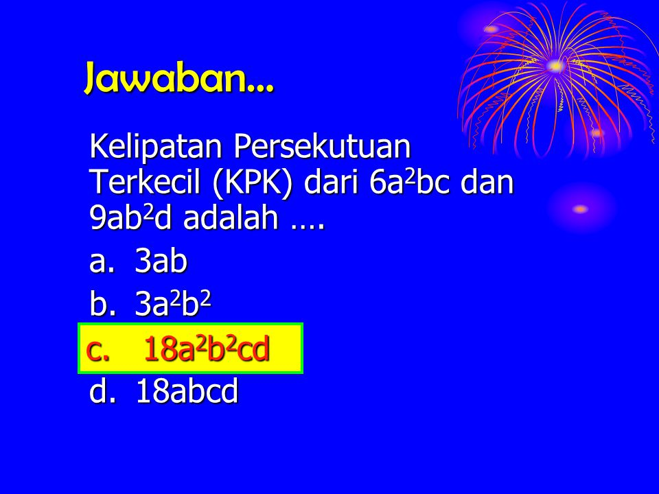 Jawaban… Kelipatan Persekutuan Terkecil (KPK) dari 6a2bc dan 9ab2d adalah …. a. 3ab. b. 3a2b2. c. 18a2b2cd.