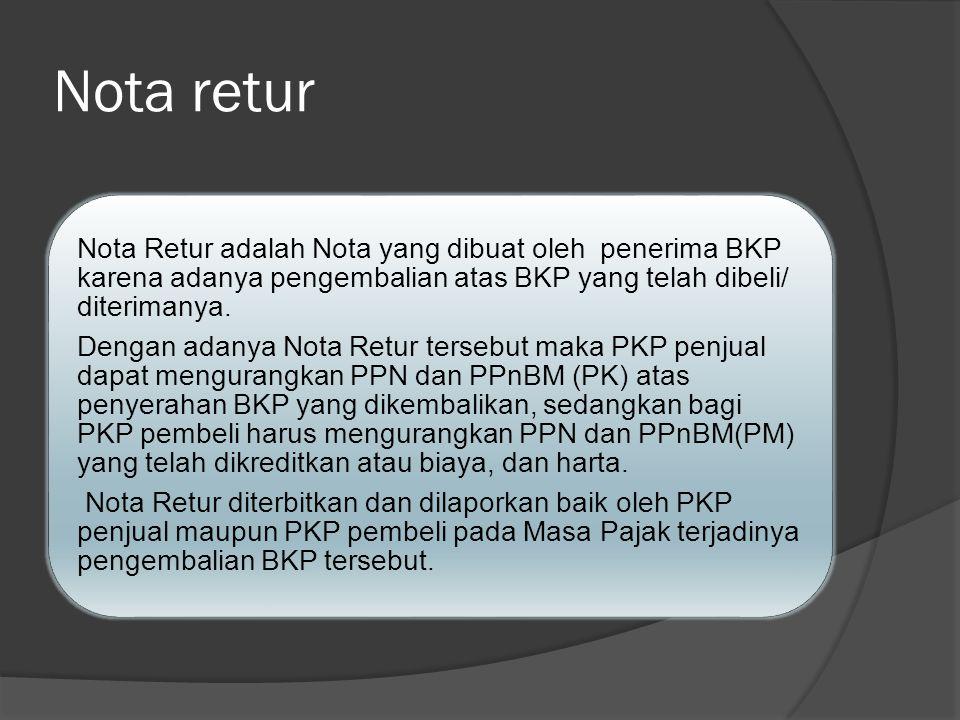 Nota retur Nota Retur adalah Nota yang dibuat oleh penerima BKP karena adanya pengembalian atas BKP yang telah dibeli/ diterimanya.